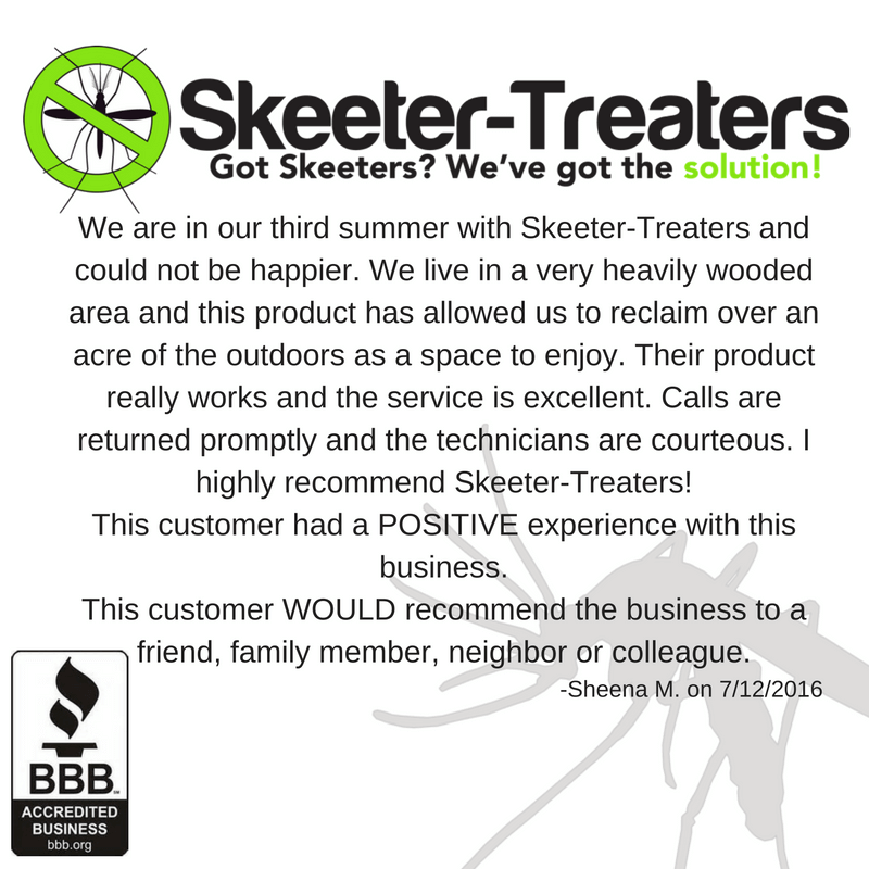 We are in our third summer with Skeeter-Treaters and could not be happier. We live in a very heavily wooded area and this product has allowed us to reclaim over and acre of the outdoors as a space to enjoy. Their product really works and the service is excellent. Calls are returned promptly and the technicians are courteous. I highly recommend Skeeter-Treaters! This customer had a positive experience with this business. This customer would recommend the business to a friend, family member, neighbor, or colleague. - Sheena M.